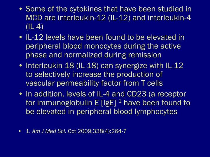 Some of the cytokines that have been studied in MCD are interleukin-12 (IL-12) and interleukin-4 (IL-4)