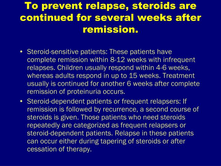 To prevent relapse, steroids are continued for several weeks after remission.