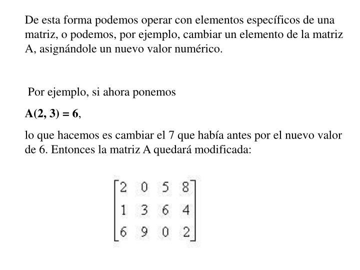 De esta forma podemos operar con elementos específicos de una matriz, o podemos, por ejemplo, cambiar un elemento de la matriz A, asignándole un nuevo valor numérico.