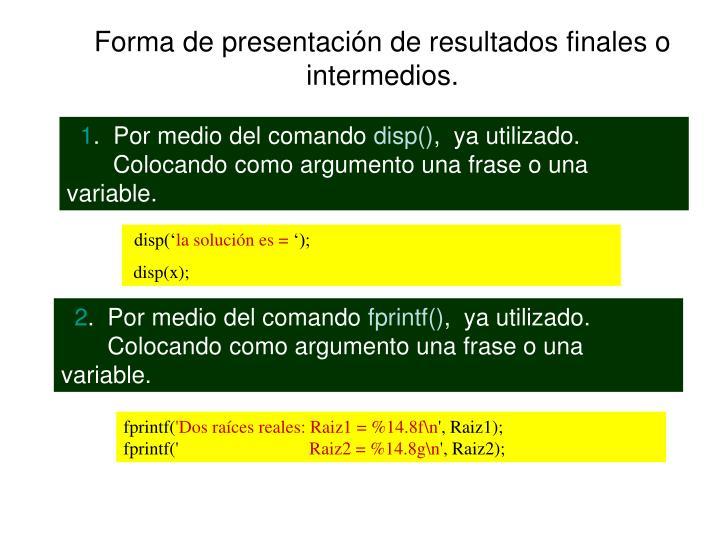 Forma de presentación de resultados finales o intermedios.