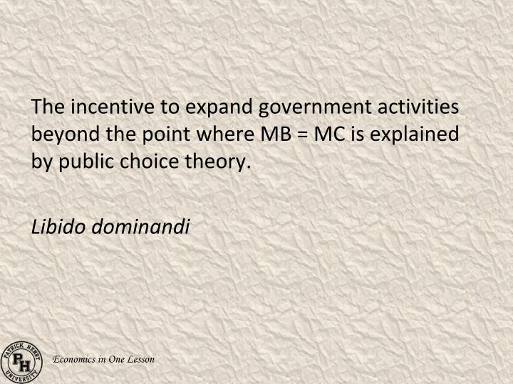 The incentive to expand government activities beyond the point where MB = MC is explained by public choice theory.