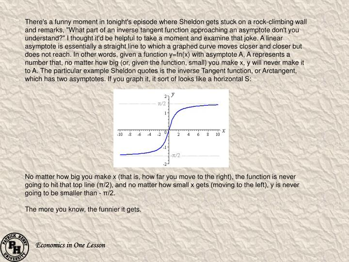 """There's a funny moment in tonight's episode where Sheldon gets stuck on a rock-climbing wall and remarks, """"What part of an inverse tangent function approaching an asymptote don't you understand?"""" I thought it'd be helpful to take a moment and examine that joke. A linear asymptote is essentially a straight line to which a graphed curve moves closer and closer but does not reach. In other words, given a function y="""