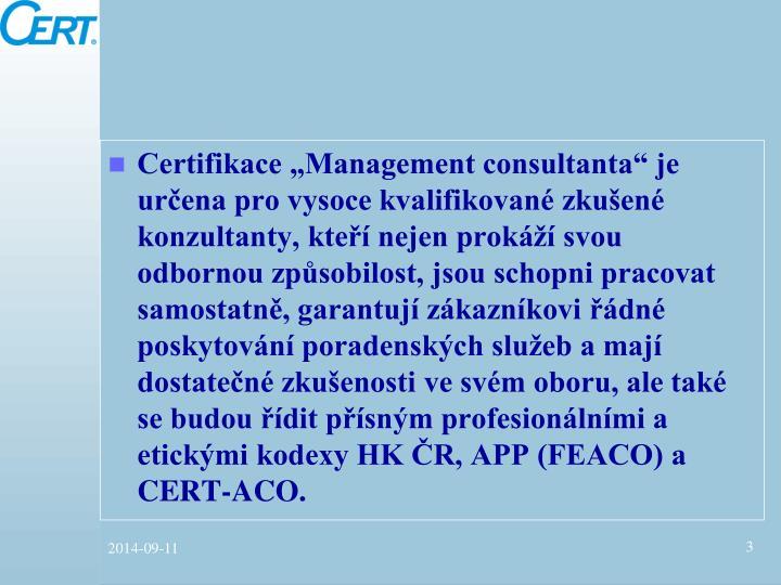 """Certifikace """"Management consultanta"""" je určena pro vysoce kvalifikované zkušené konzultanty, kteří nejen prokáží svou odbornou způsobilost, jsou schopni pracovat samostatně, garantují zákazníkovi řádné poskytování poradenských služeb a mají dostatečné zkušenosti ve svém oboru, ale také se budou řídit přísným profesionálními a etickými kodexy HK ČR, APP (FEACO) a CERT-ACO."""