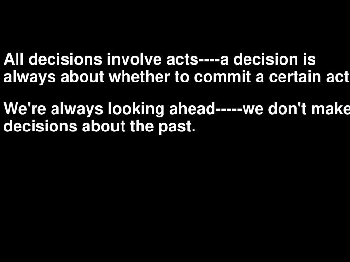 All decisions involve acts----a decision is