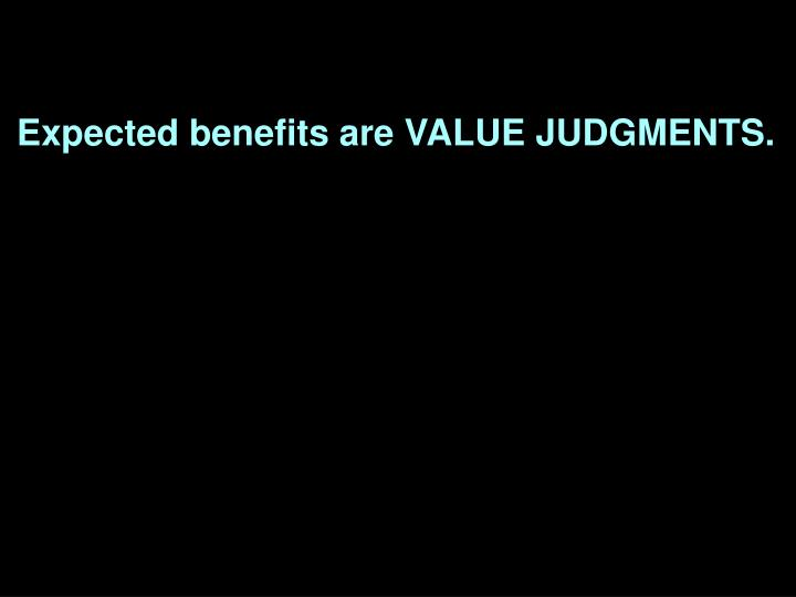 Expected benefits are VALUE JUDGMENTS.