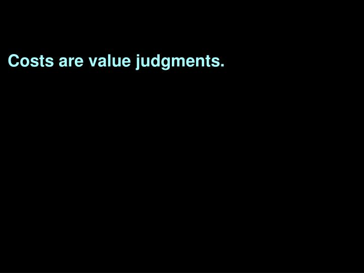 Costs are value judgments.
