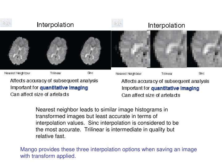 Nearest neighbor leads to similar image histograms in transformed images but least accurate in terms of interpolation values.  Sinc interpolation is considered to be the most accurate.  Trilinear is intermediate in quality but relative fast.