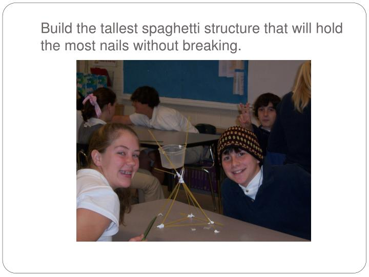 Build the tallest spaghetti structure that will hold the most nails without breaking.