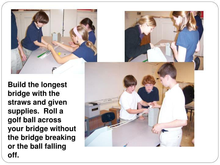 Build the longest bridge with the straws and given supplies.  Roll a golf ball across your bridge without the bridge breaking or the ball falling off.