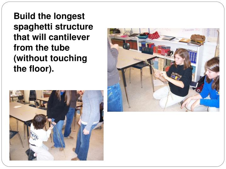 Build the longest spaghetti structure that will cantilever from the tube (without touching the floor).