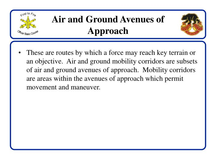 These are routes by which a force may reach key terrain or an objective.  Air and ground mobility corridors are subsets of air and ground avenues of approach.  Mobility corridors are areas within the avenues of approach which permit movement and maneuver.