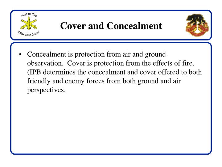 Concealment is protection from air and ground observation.  Cover is protection from the effects of fire.  (IPB determines the concealment and cover offered to both friendly and enemy forces from both ground and air perspectives.