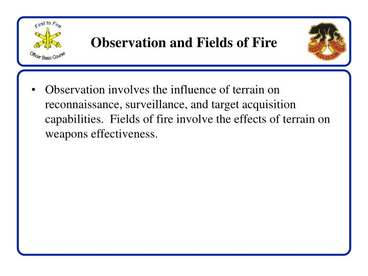 Observation involves the influence of terrain on reconnaissance, surveillance, and target acquisition capabilities.  Fields of fire involve the effects of terrain on weapons effectiveness.