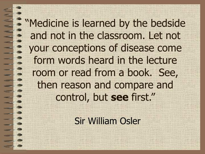 """""""Medicine is learned by the bedside and not in the classroom. Let not your conceptions of disease come form words heard in the lecture room or read from a book.  See,  then reason and compare and control, but"""