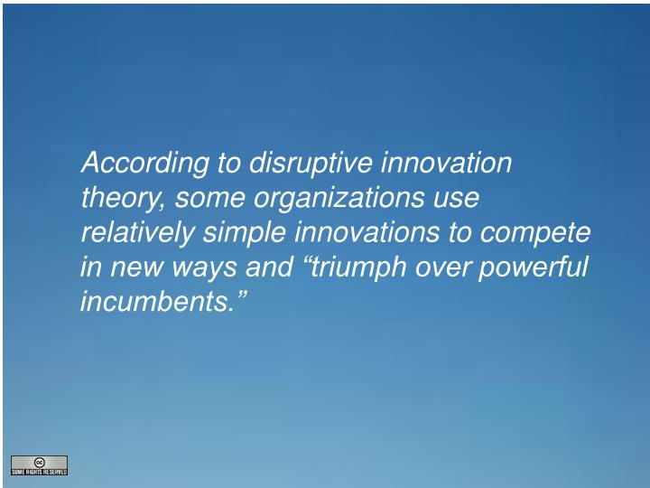 "According to disruptive innovation theory, some organizations use relatively simple innovations to compete in new ways and ""triumph over powerful incumbents."""