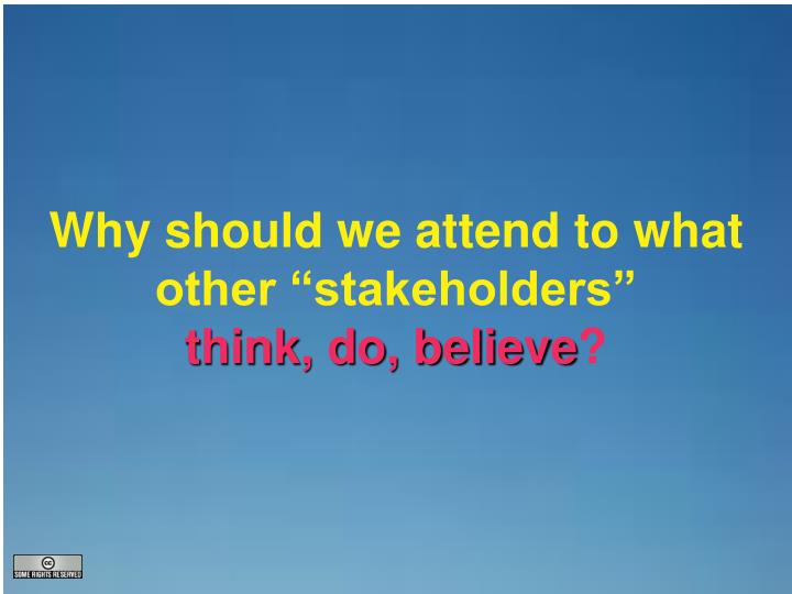 "Why should we attend to what other ""stakeholders"""
