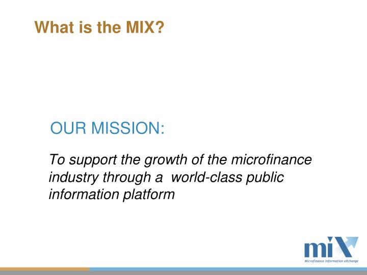 To support the growth of the microfinance industry through a  world-class public information platform