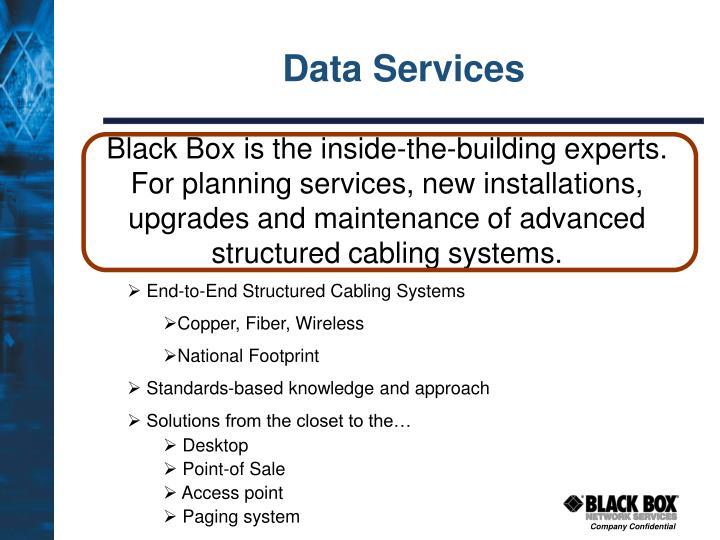 Black Box is the inside-the-building experts.  For planning services, new installations, upgrades and maintenance of advanced structured cabling systems.