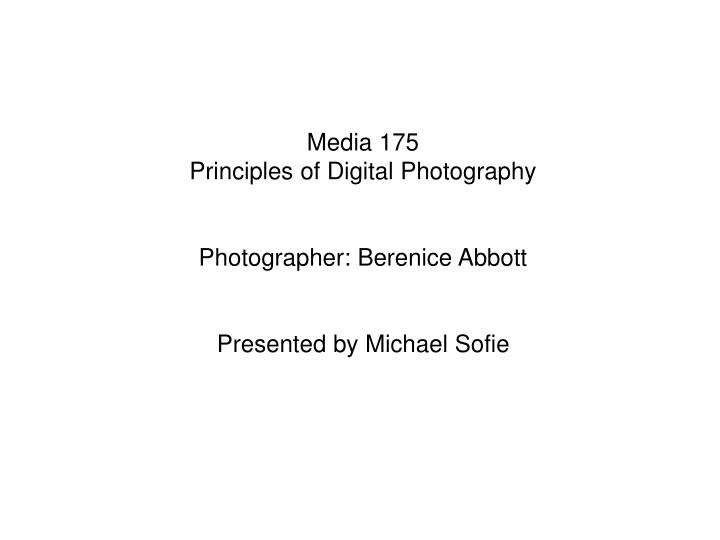 Media 175 principles of digital photography photographer berenice abbott presented by michael sofie