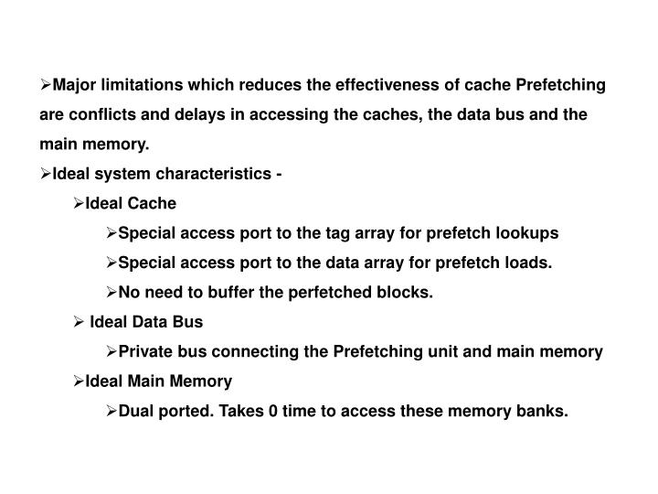 Major limitations which reduces the effectiveness of cache Prefetching are conflicts and delays in accessing the caches, the data bus and the main memory.
