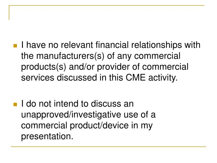 I have no relevant financial relationships with the manufacturers(s) of any commercial products(s) and/or provider of commercial services discussed in this CME activity.