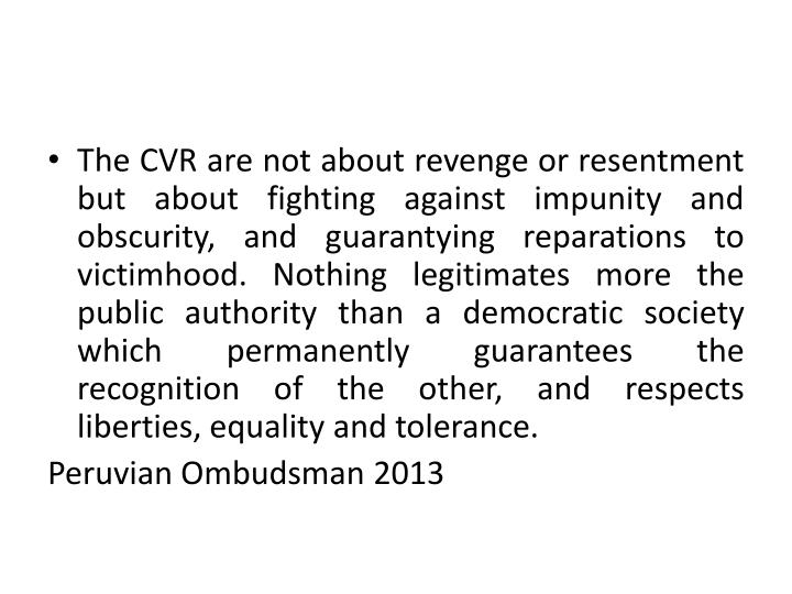 The CVR are not about revenge or resentment but about fighting against impunity and obscurity, and guarantying reparations to victimhood. Nothing legitimates more the public authority than a democratic society which permanently guarantees the recognition of the other, and respects liberties, equality and tolerance.