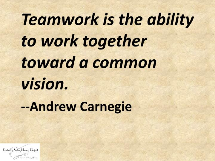 Teamwork is the ability to work together toward a common vision.