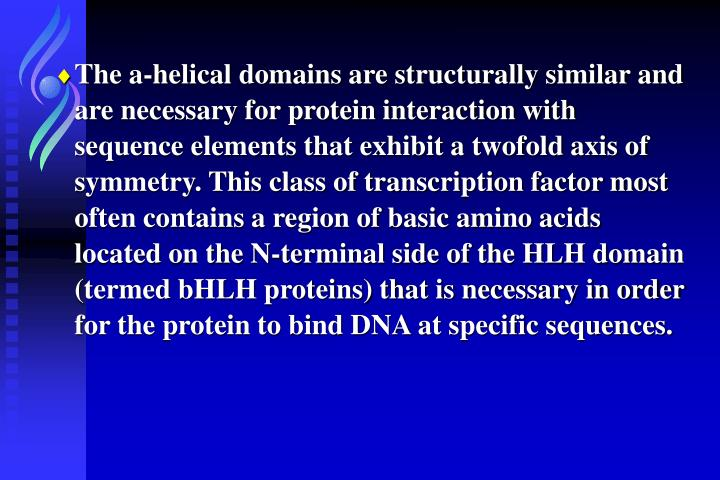 The a-helical domains are structurally similar and are necessary for protein interaction with sequence elements that exhibit a twofold axis of symmetry. This class of transcription factor most often contains a region of basic amino acids located on the N-terminal side of the HLH domain (termed bHLH proteins) that is necessary in order for the protein to bind DNA at specific sequences.