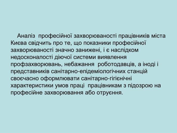 Аналіз  професійної захворюваності працівників міста Києва свідчить про те, що показники професійної захворюваності значно занижені, і є наслідком недосконалості діючої системи виявлення профзахворювань, небажання  роботодавців, а іноді і  представників санітарно-епідеміологічних станцій своєчасно оформлювати санітарно-гігієнічні характеристики умов праці  працівникам з підозрою на професійне захворювання або отруєння.