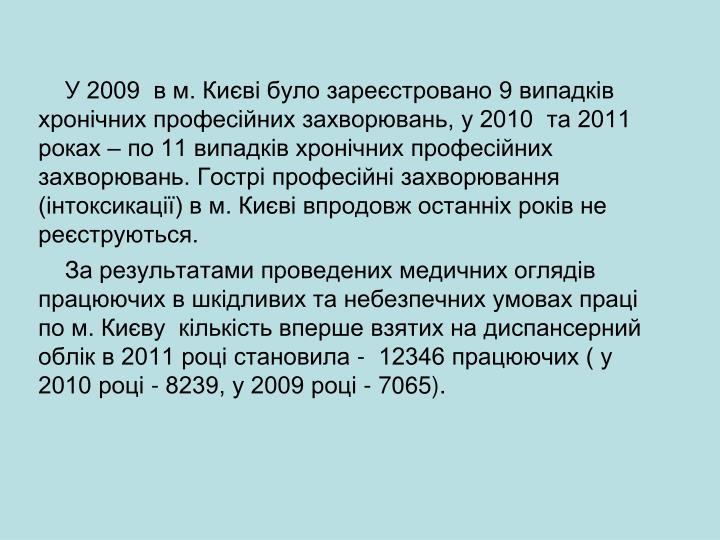 У 2009  в м. Києві було зареєстровано 9 випадків  хронічних професійних захворювань, у 2010  та 2011 роках – по 11 випадків хронічних професійних захворювань. Гострі професійні захворювання (інтоксикації) в м. Києві впродовж останніх років не реєструються.