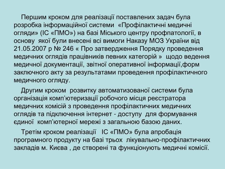 Першим кроком для реалізації поставлених задач була  розробка інформаційної системи  «Профілактичні медичні огляди» (ІС «ПМО») на базі Міського центру профпатології, в основу  якої були внесені всі вимоги Наказу МОЗ України від 21.05.2007 р № 246 « Про затвердження Порядку проведення медичних оглядів працівників певних категорій »  щодо ведення медичної документації, звітної оперативної інформації,форм заключного акту за результатами проведення профілактичного медичного огляду.