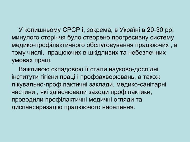 У колишньому СРСР і, зокрема, в Україні в 20-30 рр. минулого сторіччя було створено прогресивну систему медико-профілактичного обслуговування працюючих , в тому числі,  працюючих в шкідливих та небезпечних умовах праці.