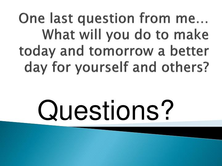 One last question from me…  What will you do to make today and tomorrow a better day for yourself and others?