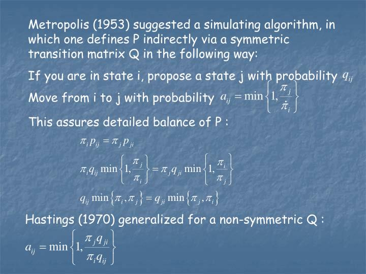Metropolis (1953) suggested a simulating algorithm, in which one defines P indirectly via a symmetric transition matrix Q in the following way: