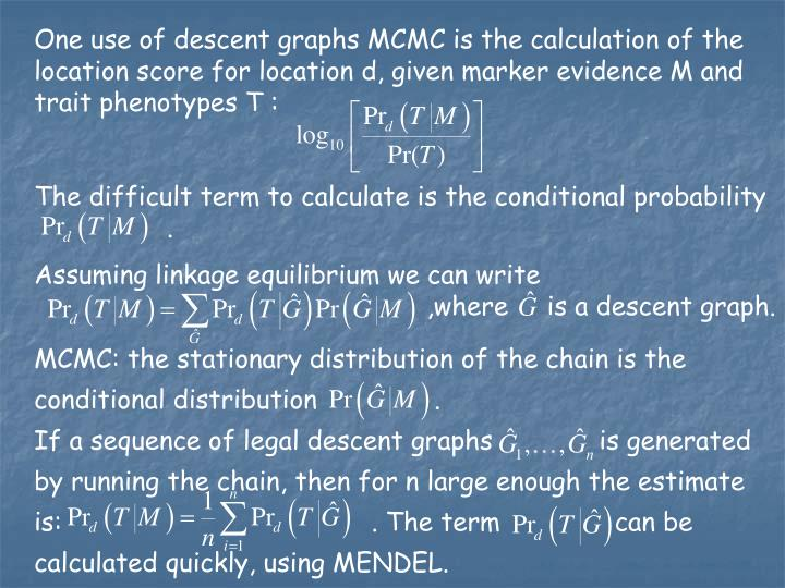 One use of descent graphs MCMC is the calculation of the location score for location d, given marker evidence M and trait phenotypes T :