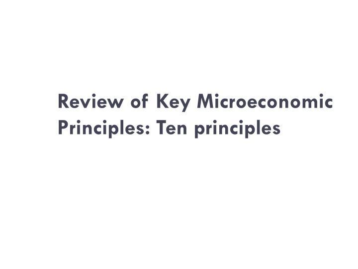 Review of Key Microeconomic Principles: Ten principles