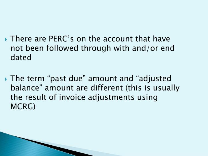 There are PERC's on the account that have not been followed through with and/or end dated