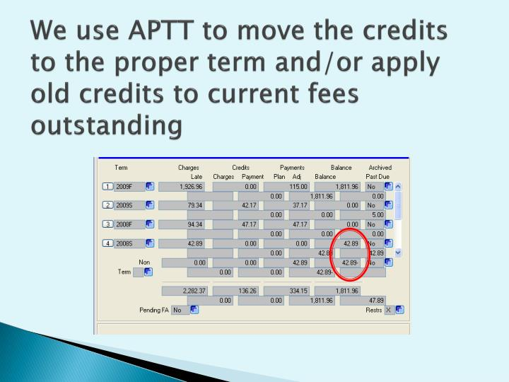 We use APTT to move the credits to the proper term and/or apply old credits to current fees outstanding