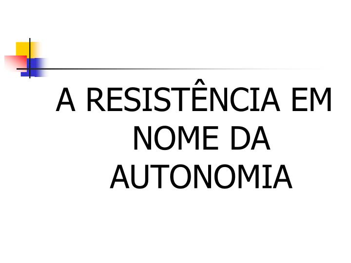 A RESISTÊNCIA EM NOME DA AUTONOMIA
