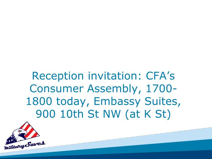 Reception invitation: CFA's Consumer Assembly, 1700-1800 today, Embassy Suites, 900 10th St NW (at K St)