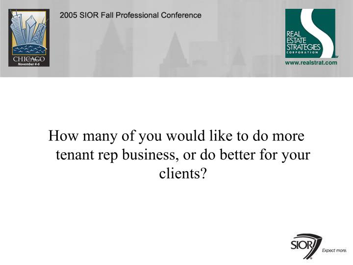 How many of you would like to do more tenant rep business, or do better for your clients?