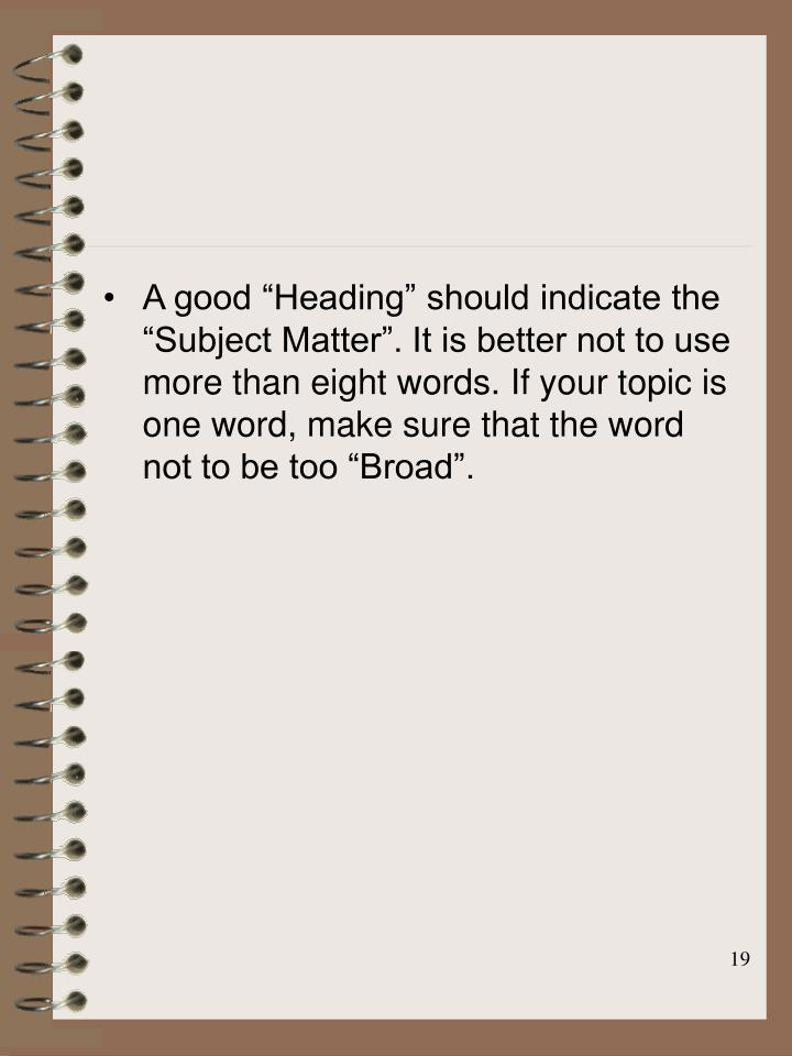 "A good ""Heading"" should indicate the ""Subject Matter"". It is better not to use more than eight words. If your topic is one word, make sure that the word not to be too ""Broad""."