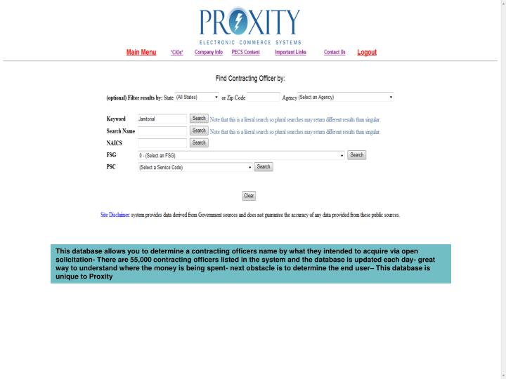 This database allows you to determine a contracting officers name by what they intended to acquire via open solicitation- There are 55,000 contracting officers listed in the system and the database is updated each day- great way to understand where the money is being spent- next obstacle is to determine the end user– This database is unique to Proxity