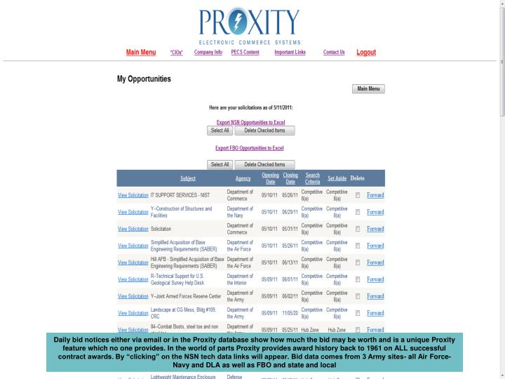 """Daily bid notices either via email or in the Proxity database show how much the bid may be worth and is a unique Proxity feature which no one provides. In the world of parts Proxity provides award history back to 1961 on ALL successful contract awards. By """"clicking"""" on the NSN tech data links will appear. Bid data comes from 3 Army sites- all Air Force- Navy and DLA as well as FBO and state and local"""