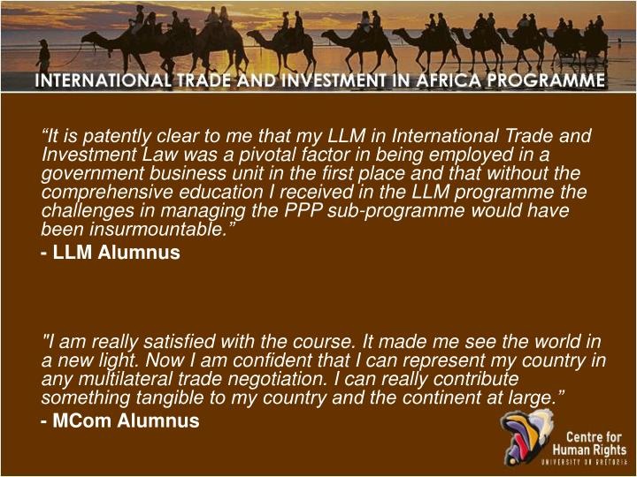 """""""It is patently clear to me that my LLM in International Trade and Investment Law was a pivotal factor in being employed in a government business unit in the first place and that without the comprehensive education I received in the LLM programme the challenges in managing the PPP sub-programme would have been insurmountable."""""""