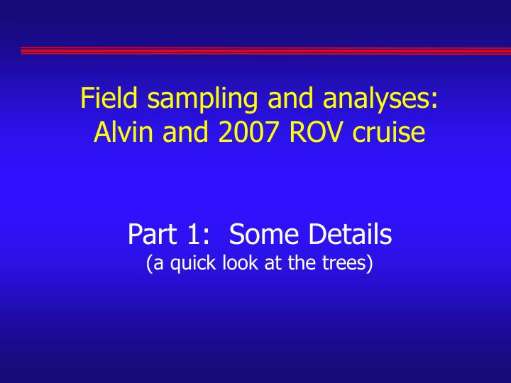 Field sampling and analyses: Alvin and 2007 ROV cruise