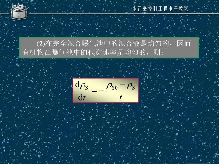 (2)在完全混合曝气池中的混合液是均匀的,因而有机物在曝气池中的代谢速率是均匀的,则: