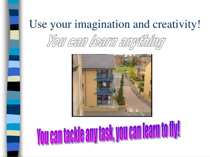 Use your imagination and creativity!