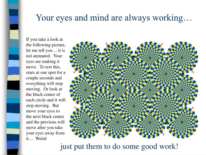 Your eyes and mind are always working…