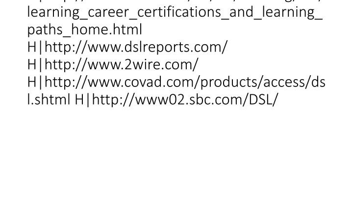 vti_cachedlinkinfo:VX H http://www.microsoft.com/learning/mcp/mcsa/default.asp H http://www.cisco.com/en/US/learning/le3/learning_career_certifications_and_learning_paths_home.html H http://www.dslreports.com/ H http://www.2wire.com/ H http://www.covad.com/products/access/dsl.shtml H http://www02.sbc.com/DSL/